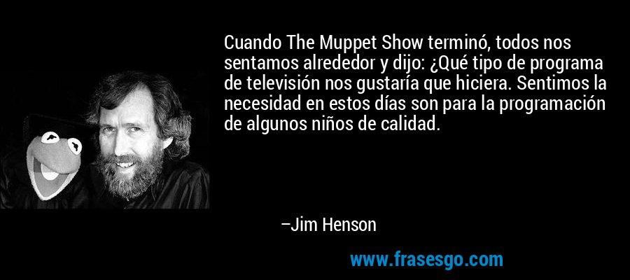 Cuando The Muppet Show terminó, todos nos sentamos alrededor y dijo: ¿Qué tipo de programa de televisión nos gustaría que hiciera. Sentimos la necesidad en estos días son para la programación de algunos niños de calidad. – Jim Henson