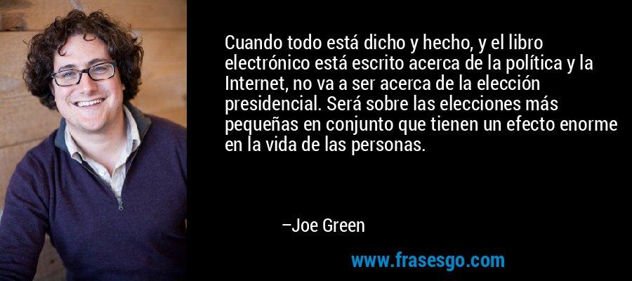 Cuando todo está dicho y hecho, y el libro electrónico está escrito acerca de la política y la Internet, no va a ser acerca de la elección presidencial. Será sobre las elecciones más pequeñas en conjunto que tienen un efecto enorme en la vida de las personas. – Joe Green