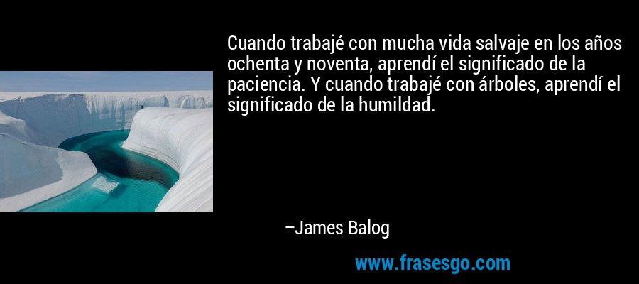 Cuando trabajé con mucha vida salvaje en los años ochenta y noventa, aprendí el significado de la paciencia. Y cuando trabajé con árboles, aprendí el significado de la humildad. – James Balog