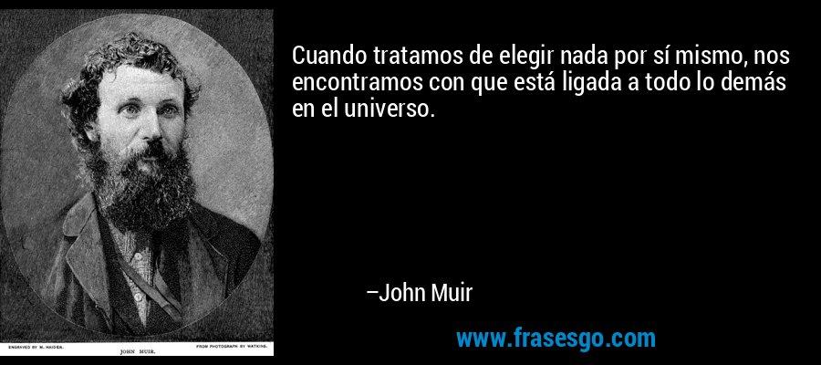 Cuando tratamos de elegir nada por sí mismo, nos encontramos con que está ligada a todo lo demás en el universo. – John Muir
