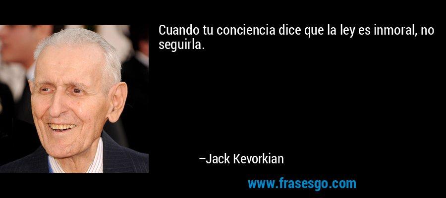 Cuando tu conciencia dice que la ley es inmoral, no seguirla. – Jack Kevorkian