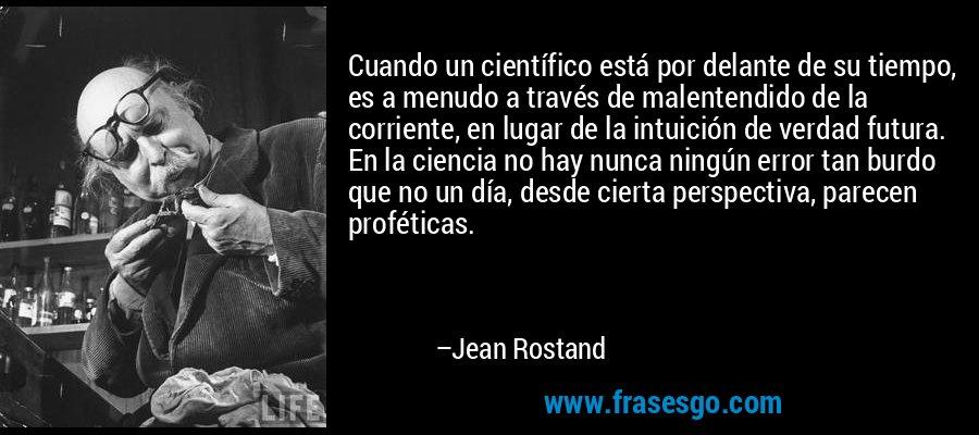Cuando un científico está por delante de su tiempo, es a menudo a través de malentendido de la corriente, en lugar de la intuición de verdad futura. En la ciencia no hay nunca ningún error tan burdo que no un día, desde cierta perspectiva, parecen proféticas. – Jean Rostand