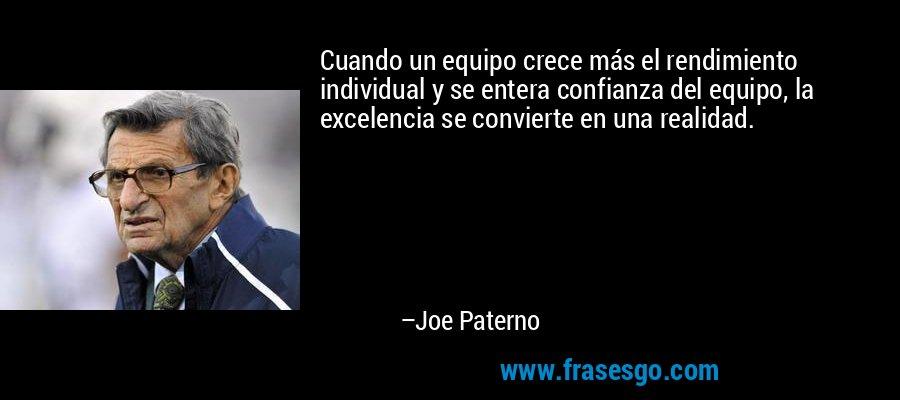 Cuando un equipo crece más el rendimiento individual y se entera confianza del equipo, la excelencia se convierte en una realidad. – Joe Paterno