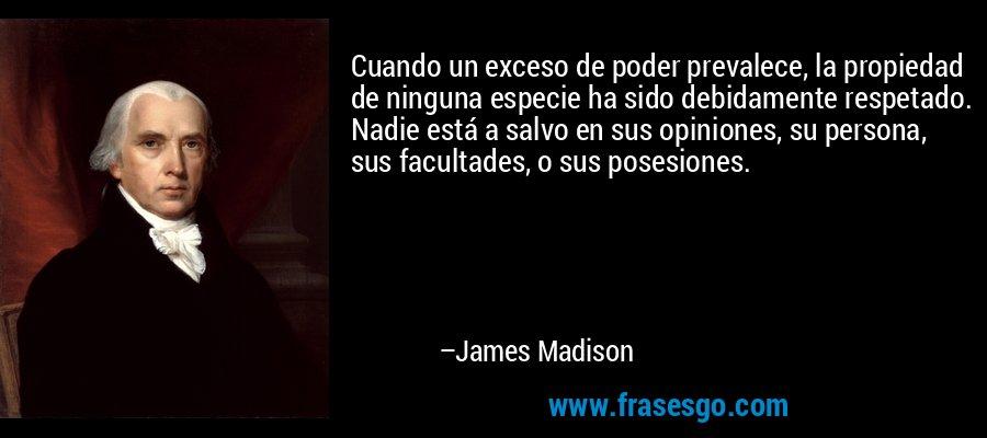 Cuando un exceso de poder prevalece, la propiedad de ninguna especie ha sido debidamente respetado. Nadie está a salvo en sus opiniones, su persona, sus facultades, o sus posesiones. – James Madison