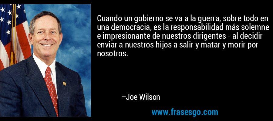 Cuando un gobierno se va a la guerra, sobre todo en una democracia, es la responsabilidad más solemne e impresionante de nuestros dirigentes - al decidir enviar a nuestros hijos a salir y matar y morir por nosotros. – Joe Wilson