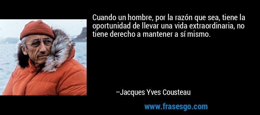 Cuando un hombre, por la razón que sea, tiene la oportunidad de llevar una vida extraordinaria, no tiene derecho a mantener a sí mismo. – Jacques Yves Cousteau