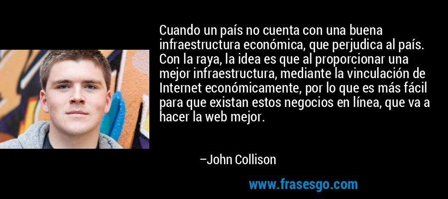 Cuando un país no cuenta con una buena infraestructura económica, que perjudica al país. Con la raya, la idea es que al proporcionar una mejor infraestructura, mediante la vinculación de Internet económicamente, por lo que es más fácil para que existan estos negocios en línea, que va a hacer la web mejor. – John Collison