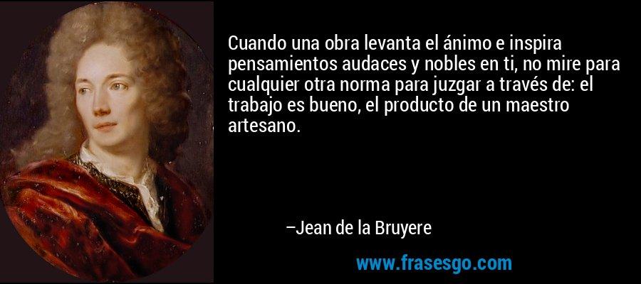 Cuando una obra levanta el ánimo e inspira pensamientos audaces y nobles en ti, no mire para cualquier otra norma para juzgar a través de: el trabajo es bueno, el producto de un maestro artesano. – Jean de la Bruyere