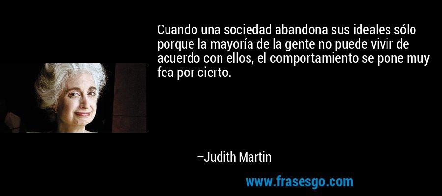 Cuando una sociedad abandona sus ideales sólo porque la mayoría de la gente no puede vivir de acuerdo con ellos, el comportamiento se pone muy fea por cierto. – Judith Martin