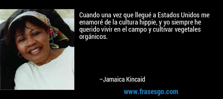 Cuando una vez que llegué a Estados Unidos me enamoré de la cultura hippie, y yo siempre he querido vivir en el campo y cultivar vegetales orgánicos. – Jamaica Kincaid