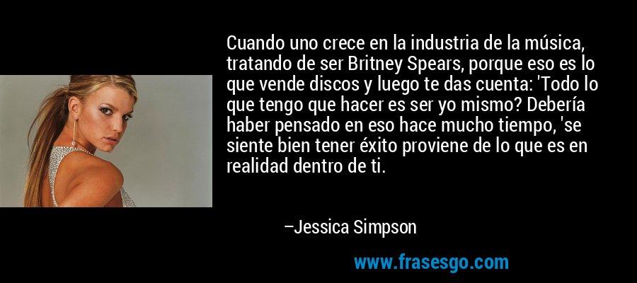 Cuando uno crece en la industria de la música, tratando de ser Britney Spears, porque eso es lo que vende discos y luego te das cuenta: 'Todo lo que tengo que hacer es ser yo mismo? Debería haber pensado en eso hace mucho tiempo, 'se siente bien tener éxito proviene de lo que es en realidad dentro de ti. – Jessica Simpson