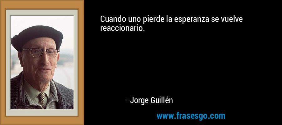 Cuando uno pierde la esperanza se vuelve reaccionario. – Jorge Guillén