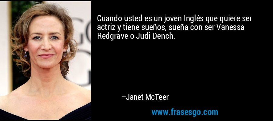 Cuando usted es un joven Inglés que quiere ser actriz y tiene sueños, sueña con ser Vanessa Redgrave o Judi Dench. – Janet McTeer