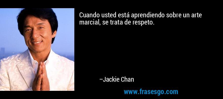 Cuando usted está aprendiendo sobre un arte marcial, se trata de respeto. – Jackie Chan