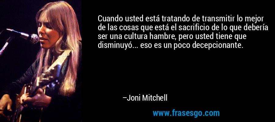 Cuando usted está tratando de transmitir lo mejor de las cosas que está el sacrificio de lo que debería ser una cultura hambre, pero usted tiene que disminuyó... eso es un poco decepcionante. – Joni Mitchell