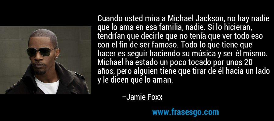 Cuando usted mira a Michael Jackson, no hay nadie que lo ama en esa familia, nadie. Si lo hicieran, tendrían que decirle que no tenía que ver todo eso con el fin de ser famoso. Todo lo que tiene que hacer es seguir haciendo su música y ser él mismo. Michael ha estado un poco tocado por unos 20 años, pero alguien tiene que tirar de él hacia un lado y le dicen que lo aman. – Jamie Foxx