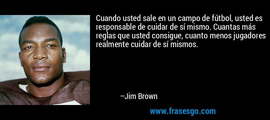 Cuando usted sale en un campo de fútbol, usted es responsable de cuidar de sí mismo. Cuantas más reglas que usted consigue, cuanto menos jugadores realmente cuidar de sí mismos. – Jim Brown