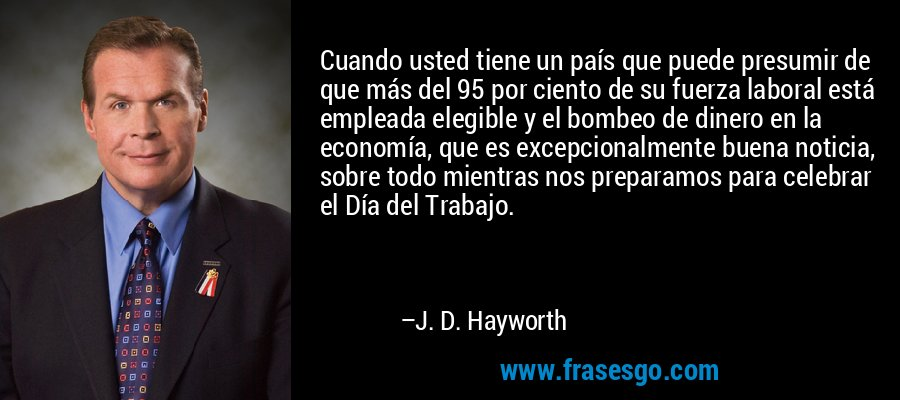 Cuando usted tiene un país que puede presumir de que más del 95 por ciento de su fuerza laboral está empleada elegible y el bombeo de dinero en la economía, que es excepcionalmente buena noticia, sobre todo mientras nos preparamos para celebrar el Día del Trabajo. – J. D. Hayworth