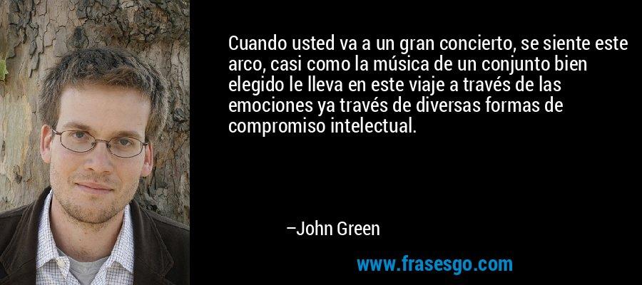 Cuando usted va a un gran concierto, se siente este arco, casi como la música de un conjunto bien elegido le lleva en este viaje a través de las emociones ya través de diversas formas de compromiso intelectual. – John Green