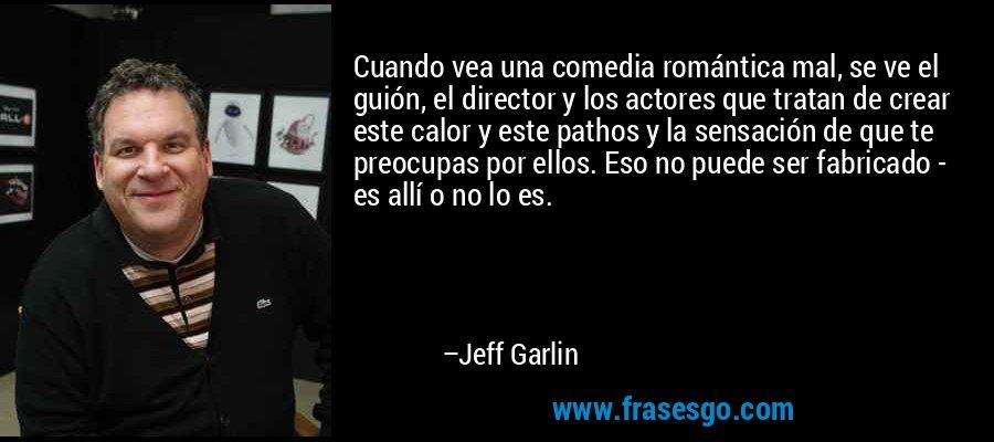 Cuando vea una comedia romántica mal, se ve el guión, el director y los actores que tratan de crear este calor y este pathos y la sensación de que te preocupas por ellos. Eso no puede ser fabricado - es allí o no lo es. – Jeff Garlin