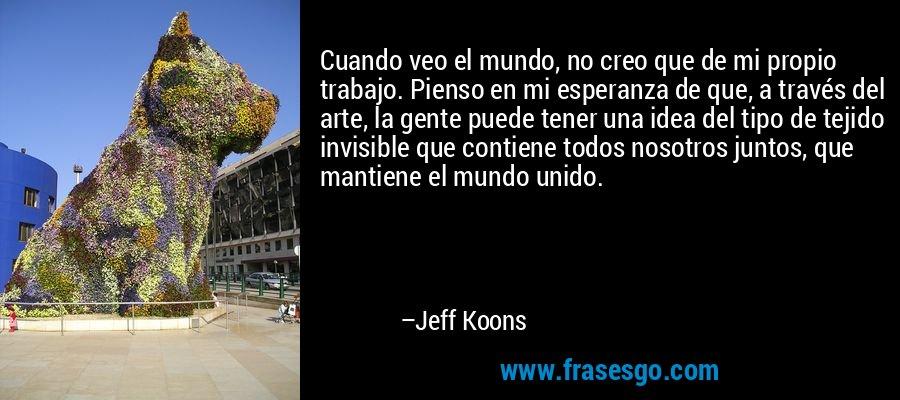Cuando veo el mundo, no creo que de mi propio trabajo. Pienso en mi esperanza de que, a través del arte, la gente puede tener una idea del tipo de tejido invisible que contiene todos nosotros juntos, que mantiene el mundo unido. – Jeff Koons