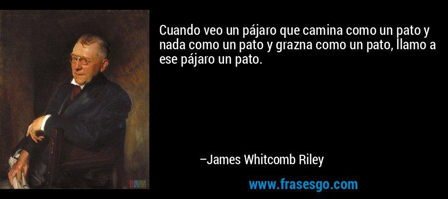 Cuando veo un pájaro que camina como un pato y nada como un pato y grazna como un pato, llamo a ese pájaro un pato. – James Whitcomb Riley
