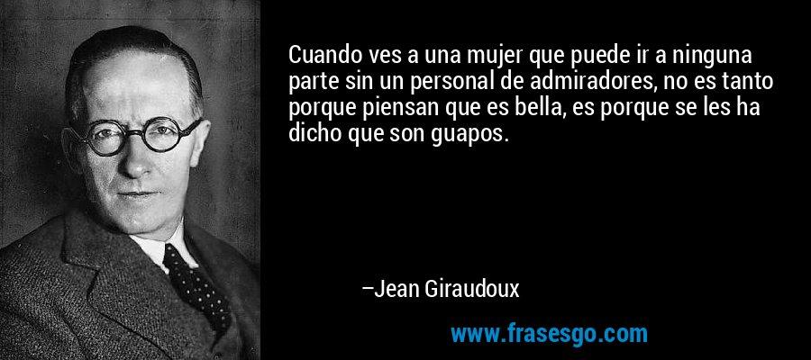 Cuando ves a una mujer que puede ir a ninguna parte sin un personal de admiradores, no es tanto porque piensan que es bella, es porque se les ha dicho que son guapos. – Jean Giraudoux