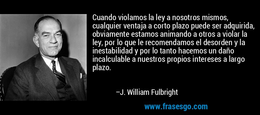 Cuando violamos la ley a nosotros mismos, cualquier ventaja a corto plazo puede ser adquirida, obviamente estamos animando a otros a violar la ley, por lo que le recomendamos el desorden y la inestabilidad y por lo tanto hacemos un daño incalculable a nuestros propios intereses a largo plazo. – J. William Fulbright