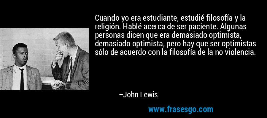 Cuando yo era estudiante, estudié filosofía y la religión. Hablé acerca de ser paciente. Algunas personas dicen que era demasiado optimista, demasiado optimista, pero hay que ser optimistas sólo de acuerdo con la filosofía de la no violencia. – John Lewis