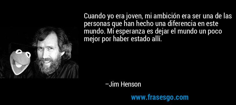 Cuando yo era joven, mi ambición era ser una de las personas que han hecho una diferencia en este mundo. Mi esperanza es dejar el mundo un poco mejor por haber estado allí. – Jim Henson
