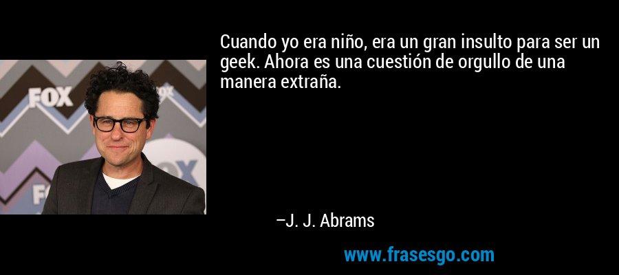 Cuando yo era niño, era un gran insulto para ser un geek. Ahora es una cuestión de orgullo de una manera extraña. – J. J. Abrams