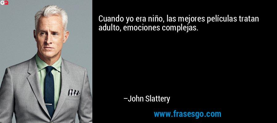 Cuando yo era niño, las mejores películas tratan adulto, emociones complejas. – John Slattery