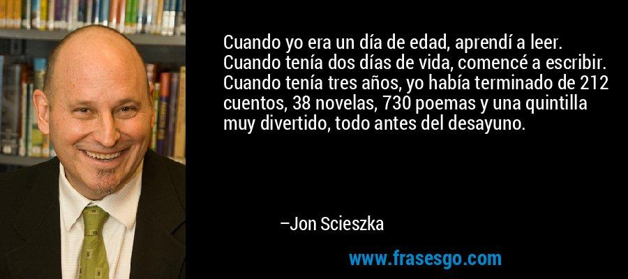 Cuando yo era un día de edad, aprendí a leer. Cuando tenía dos días de vida, comencé a escribir. Cuando tenía tres años, yo había terminado de 212 cuentos, 38 novelas, 730 poemas y una quintilla muy divertido, todo antes del desayuno. – Jon Scieszka