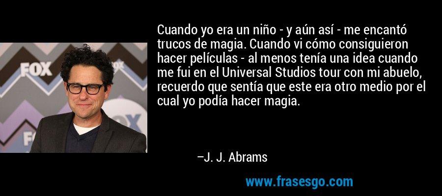 Cuando yo era un niño - y aún así - me encantó trucos de magia. Cuando vi cómo consiguieron hacer películas - al menos tenía una idea cuando me fui en el Universal Studios tour con mi abuelo, recuerdo que sentía que este era otro medio por el cual yo podía hacer magia. – J. J. Abrams