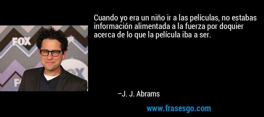 Cuando yo era un niño ir a las películas, no estabas información alimentada a la fuerza por doquier acerca de lo que la película iba a ser. – J. J. Abrams