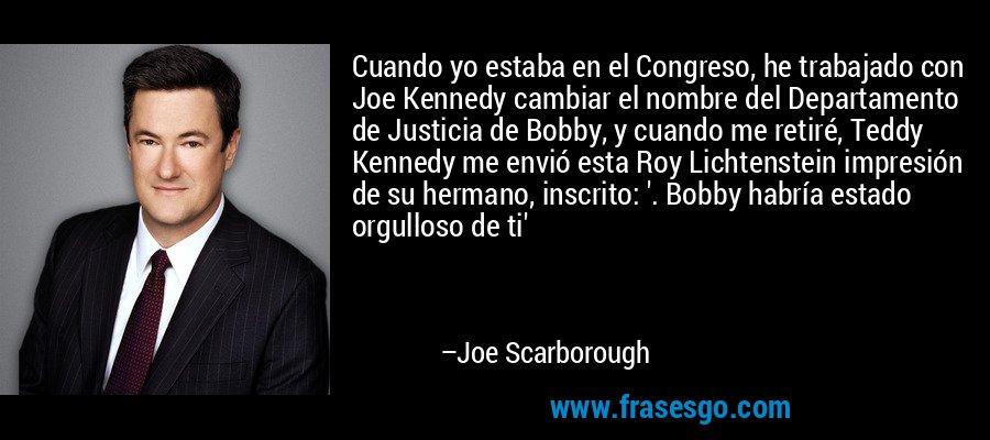 Cuando yo estaba en el Congreso, he trabajado con Joe Kennedy cambiar el nombre del Departamento de Justicia de Bobby, y cuando me retiré, Teddy Kennedy me envió esta Roy Lichtenstein impresión de su hermano, inscrito: '. Bobby habría estado orgulloso de ti' – Joe Scarborough