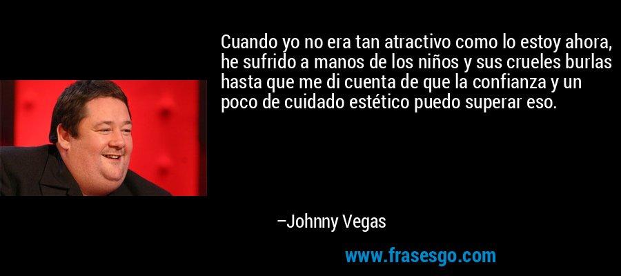 Cuando yo no era tan atractivo como lo estoy ahora, he sufrido a manos de los niños y sus crueles burlas hasta que me di cuenta de que la confianza y un poco de cuidado estético puedo superar eso. – Johnny Vegas