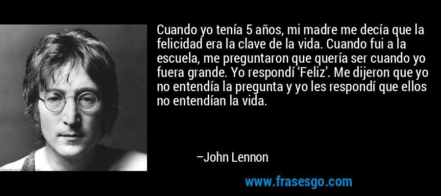 Cuando yo tenía 5 años, mi madre me decía que la felicidad era la clave de la vida. Cuando fui a la escuela, me preguntaron que quería ser cuando yo fuera grande. Yo respondí 'Feliz'. Me dijeron que yo no entendía la pregunta y yo les respondí que ellos no entendían la vida. – John Lennon