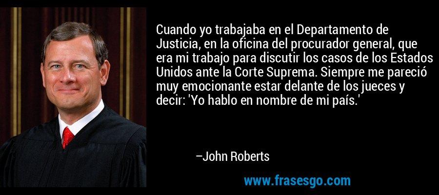 Cuando yo trabajaba en el Departamento de Justicia, en la oficina del procurador general, que era mi trabajo para discutir los casos de los Estados Unidos ante la Corte Suprema. Siempre me pareció muy emocionante estar delante de los jueces y decir: 'Yo hablo en nombre de mi país.' – John Roberts