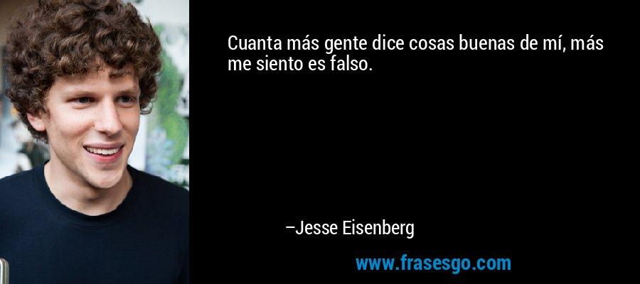 Cuanta más gente dice cosas buenas de mí, más me siento es falso. – Jesse Eisenberg