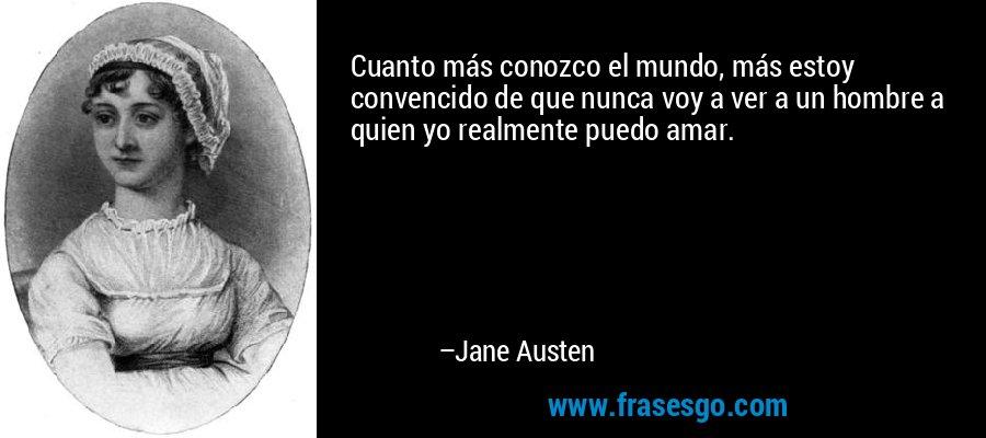 Cuanto más conozco el mundo, más estoy convencido de que nunca voy a ver a un hombre a quien yo realmente puedo amar. – Jane Austen