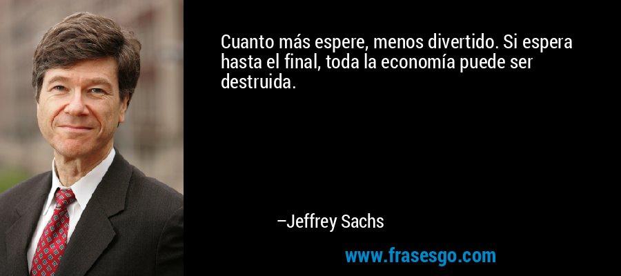 Cuanto más espere, menos divertido. Si espera hasta el final, toda la economía puede ser destruida. – Jeffrey Sachs