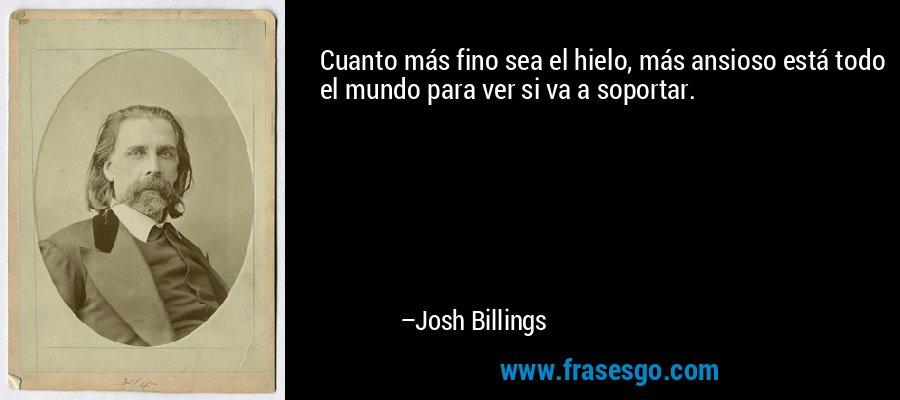 Cuanto más fino sea el hielo, más ansioso está todo el mundo para ver si va a soportar. – Josh Billings