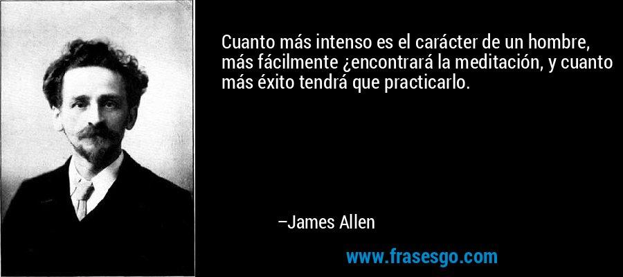Cuanto más intenso es el carácter de un hombre, más fácilmente ¿encontrará la meditación, y cuanto más éxito tendrá que practicarlo. – James Allen