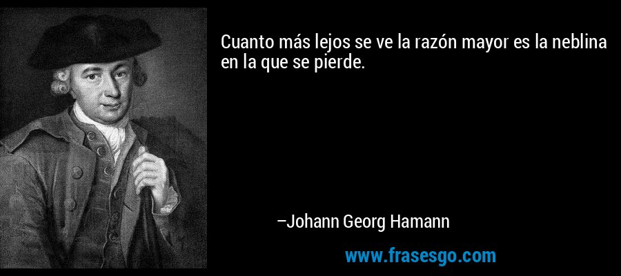 Cuanto más lejos se ve la razón mayor es la neblina en la que se pierde. – Johann Georg Hamann