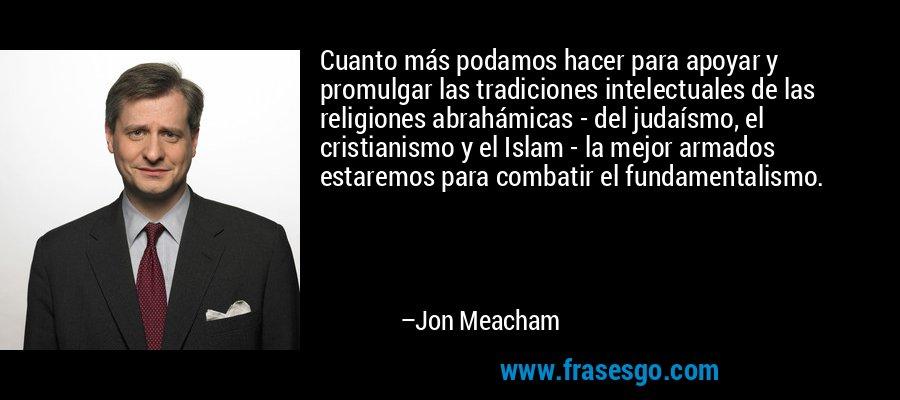 Cuanto más podamos hacer para apoyar y promulgar las tradiciones intelectuales de las religiones abrahámicas - del judaísmo, el cristianismo y el Islam - la mejor armados estaremos para combatir el fundamentalismo. – Jon Meacham
