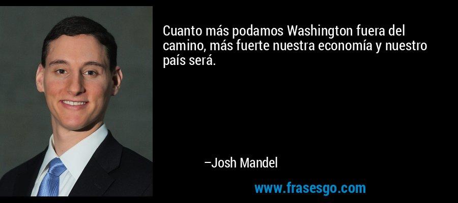 Cuanto más podamos Washington fuera del camino, más fuerte nuestra economía y nuestro país será. – Josh Mandel