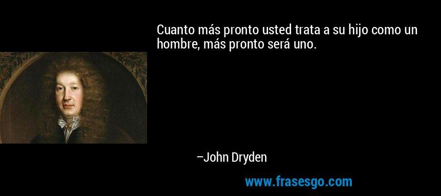 Cuanto más pronto usted trata a su hijo como un hombre, más pronto será uno. – John Dryden