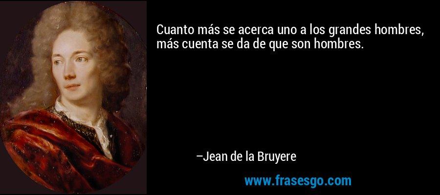 Cuanto más se acerca uno a los grandes hombres, más cuenta se da de que son hombres. – Jean de la Bruyere