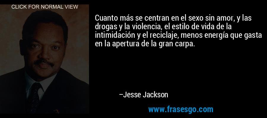 Cuanto más se centran en el sexo sin amor, y las drogas y la violencia, el estilo de vida de la intimidación y el reciclaje, menos energía que gasta en la apertura de la gran carpa. – Jesse Jackson